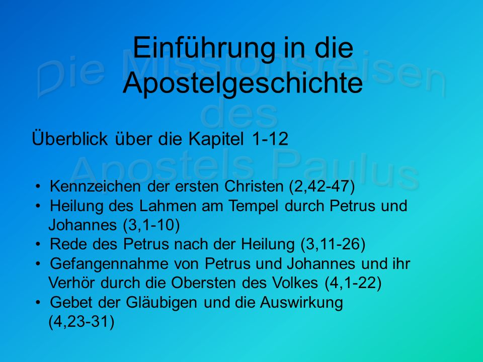 Einführung in die Apostelgeschichte Überblick über die Kapitel 1-12 Kennzeichen der ersten Christen (2,42-47) Heilung des Lahmen am Tempel durch Petrus und Johannes (3,1-10) Rede des Petrus nach der Heilung (3,11-26) Gefangennahme von Petrus und Johannes und ihr Verhör durch die Obersten des Volkes (4,1-22) Gebet der Gläubigen und die Auswirkung (4,23-31)