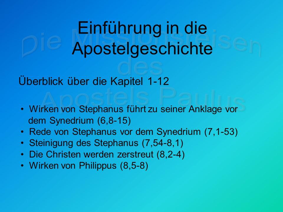 Einführung in die Apostelgeschichte Überblick über die Kapitel 1-12 Wirken von Stephanus führt zu seiner Anklage vor dem Synedrium (6,8-15) Rede von Stephanus vor dem Synedrium (7,1-53) Steinigung des Stephanus (7,54-8,1) Die Christen werden zerstreut (8,2-4) Wirken von Philippus (8,5-8)