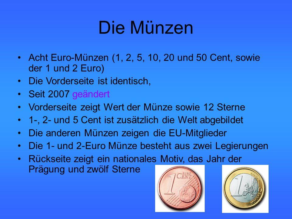 Die Münzen Acht Euro-Münzen (1, 2, 5, 10, 20 und 50 Cent, sowie der 1 und 2 Euro) Die Vorderseite ist identisch, Seit 2007 geändert Vorderseite zeigt Wert der Münze sowie 12 Sterne 1-, 2- und 5 Cent ist zusätzlich die Welt abgebildet Die anderen Münzen zeigen die EU-Mitglieder Die 1- und 2-Euro Münze besteht aus zwei Legierungen Rückseite zeigt ein nationales Motiv, das Jahr der Prägung und zwölf Sterne