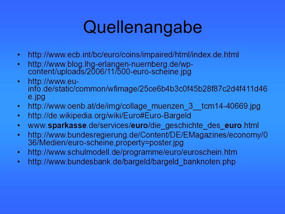 Quellenangabe http://www.ecb.int/bc/euro/coins/impaired/html/index.de.html http://www.blog.lhg-erlangen-nuernberg.de/wp- content/uploads/2006/11/500-euro-scheine.jpg http://www.eu- info.de/static/common/wfimage/25ce6b4b3c0f45b28f87c2d4f411d46 e.jpg http://www.oenb.at/de/img/collage_muenzen_3__tcm14-40669.jpg http://de.wikipedia.org/wiki/Euro#Euro-Bargeld www.sparkasse.de/services/euro/die_geschichte_des_euro.html http://www.bundesregierung.de/Content/DE/EMagazines/economy/0 36/Medien/euro-scheine,property=poster.jpg http://www.schulmodell.de/programme/euro/euroschein.htm http://www.bundesbank.de/bargeld/bargeld_banknoten.php