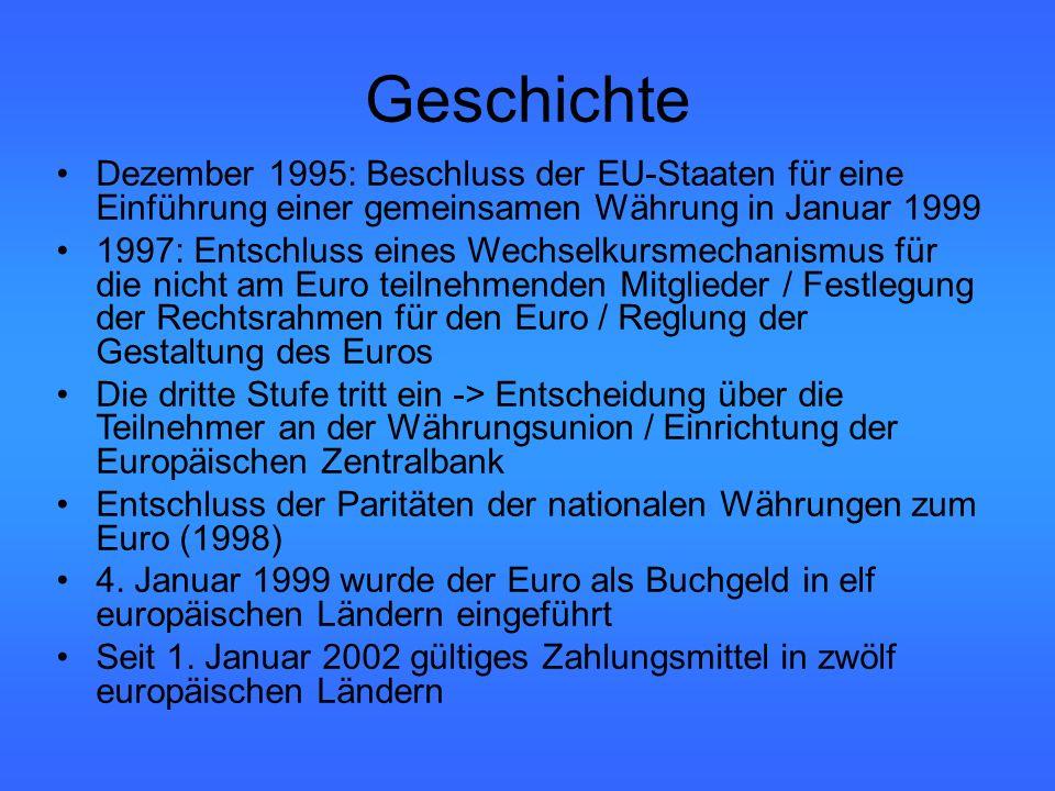 Geschichte Dezember 1995: Beschluss der EU-Staaten für eine Einführung einer gemeinsamen Währung in Januar 1999 1997: Entschluss eines Wechselkursmechanismus für die nicht am Euro teilnehmenden Mitglieder / Festlegung der Rechtsrahmen für den Euro / Reglung der Gestaltung des Euros Die dritte Stufe tritt ein -> Entscheidung über die Teilnehmer an der Währungsunion / Einrichtung der Europäischen Zentralbank Entschluss der Paritäten der nationalen Währungen zum Euro (1998) 4.
