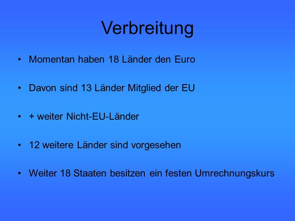 Verbreitung Momentan haben 18 Länder den Euro Davon sind 13 Länder Mitglied der EU + weiter Nicht-EU-Länder 12 weitere Länder sind vorgesehen Weiter 18 Staaten besitzen ein festen Umrechnungskurs