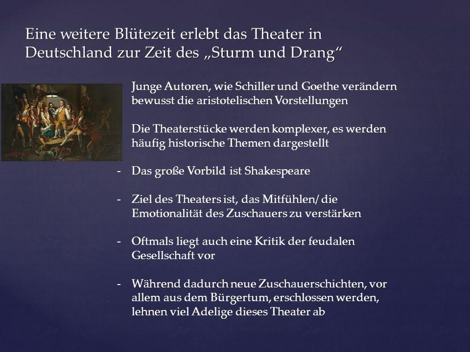 """Eine weitere Blütezeit erlebt das Theater in Deutschland zur Zeit des """"Sturm und Drang -Junge Autoren, wie Schiller und Goethe verändern bewusst die aristotelischen Vorstellungen -Die Theaterstücke werden komplexer, es werden häufig historische Themen dargestellt -Das große Vorbild ist Shakespeare -Ziel des Theaters ist, das Mitfühlen/ die Emotionalität des Zuschauers zu verstärken -Oftmals liegt auch eine Kritik der feudalen Gesellschaft vor -Während dadurch neue Zuschauerschichten, vor allem aus dem Bürgertum, erschlossen werden, lehnen viel Adelige dieses Theater ab"""