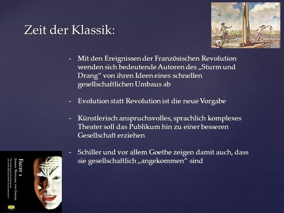 """Zeit der Klassik: -Mit den Ereignissen der Französischen Revolution wenden sich bedeutende Autoren des """"Sturm und Drang von ihren Ideen eines schnellen gesellschaftlichen Umbaus ab -Evolution statt Revolution ist die neue Vorgabe -Künstlerisch anspruchsvolles, sprachlich komplexes Theater soll das Publikum hin zu einer besseren Gesellschaft erziehen -Schiller und vor allem Goethe zeigen damit auch, dass sie gesellschaftlich """"angekommen sind"""
