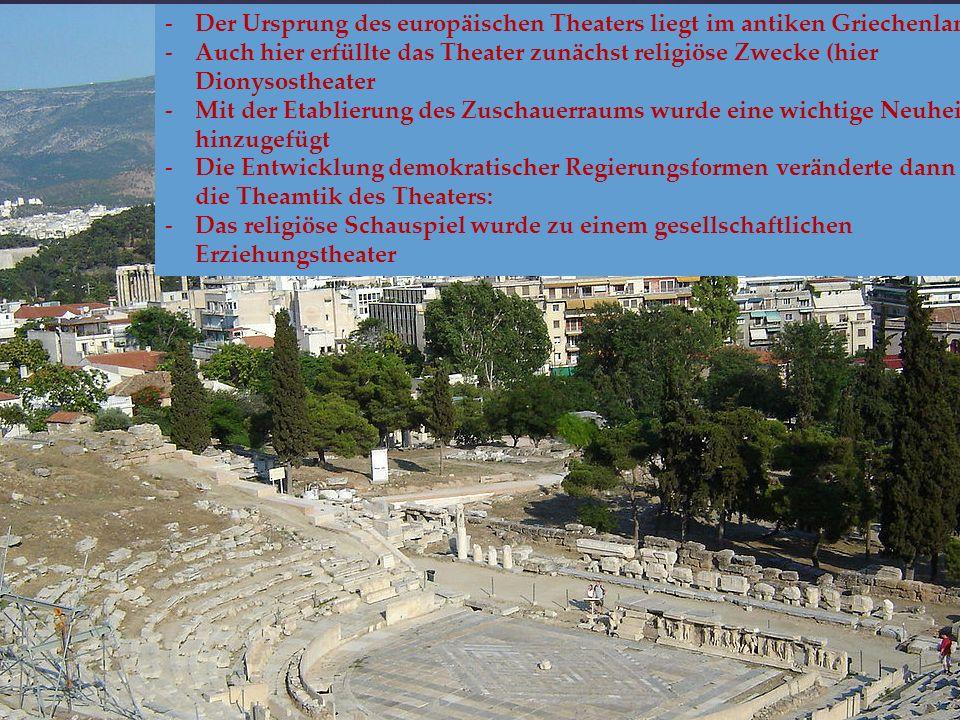 -Der Ursprung des europäischen Theaters liegt im antiken Griechenland -Auch hier erfüllte das Theater zunächst religiöse Zwecke (hier Dionysostheater -Mit der Etablierung des Zuschauerraums wurde eine wichtige Neuheit hinzugefügt -Die Entwicklung demokratischer Regierungsformen veränderte dann auch die Theamtik des Theaters: -Das religiöse Schauspiel wurde zu einem gesellschaftlichen Erziehungstheater
