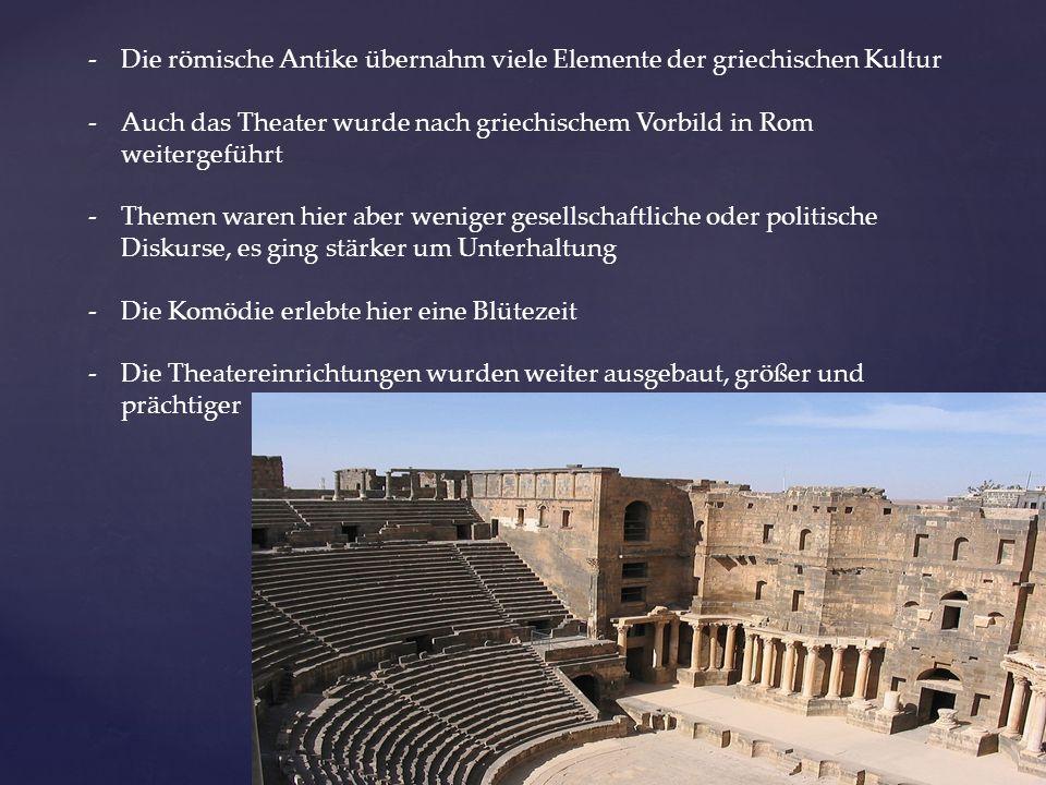 -Die römische Antike übernahm viele Elemente der griechischen Kultur -Auch das Theater wurde nach griechischem Vorbild in Rom weitergeführt -Themen waren hier aber weniger gesellschaftliche oder politische Diskurse, es ging stärker um Unterhaltung -Die Komödie erlebte hier eine Blütezeit -Die Theatereinrichtungen wurden weiter ausgebaut, größer und prächtiger