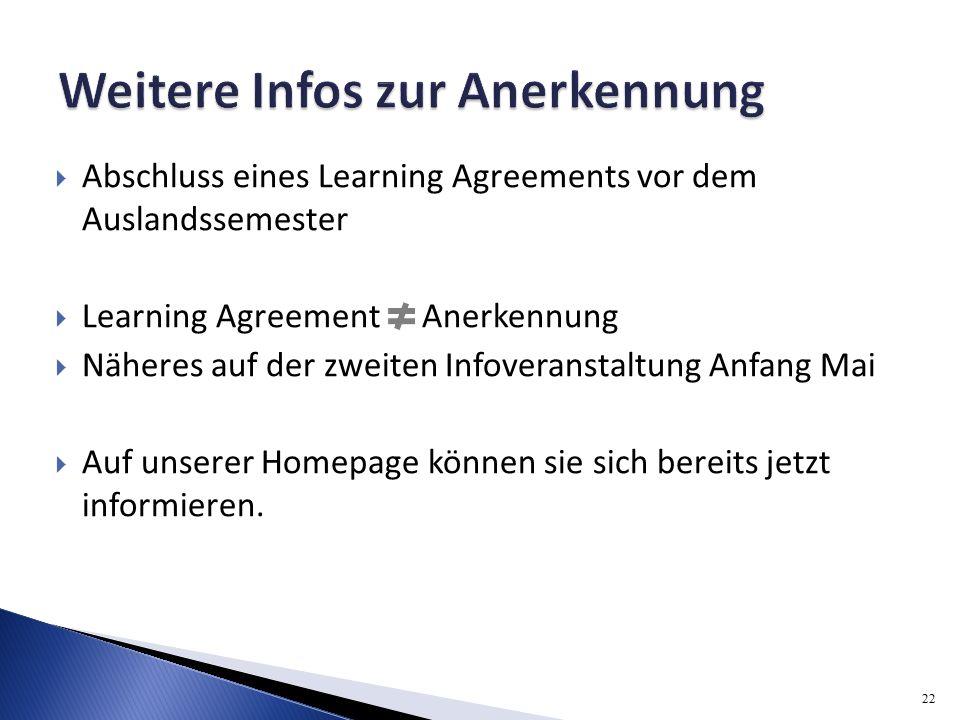  Abschluss eines Learning Agreements vor dem Auslandssemester  Learning Agreement Anerkennung  Näheres auf der zweiten Infoveranstaltung Anfang Mai  Auf unserer Homepage können sie sich bereits jetzt informieren.