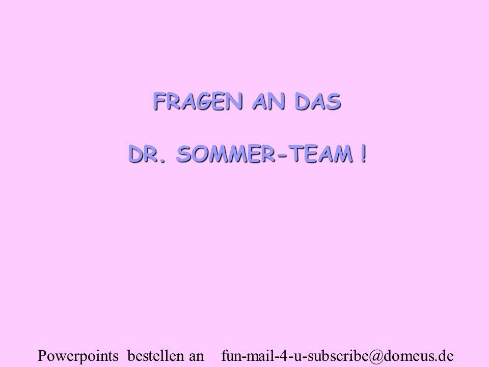 Powerpoints bestellen an fun-mail-4-u-subscribe@domeus.de FRAGEN AN DAS DR. SOMMER-TEAM !
