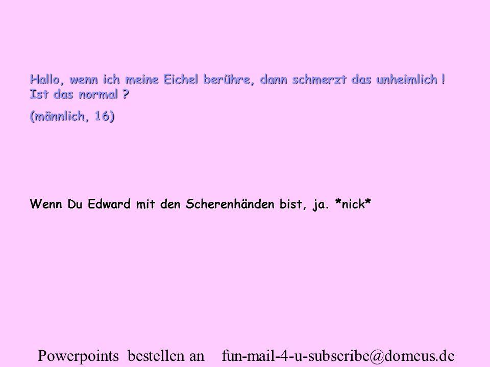Powerpoints bestellen an fun-mail-4-u-subscribe@domeus.de Hallo, wenn ich meine Eichel berühre, dann schmerzt das unheimlich ! Ist das normal ? (männl