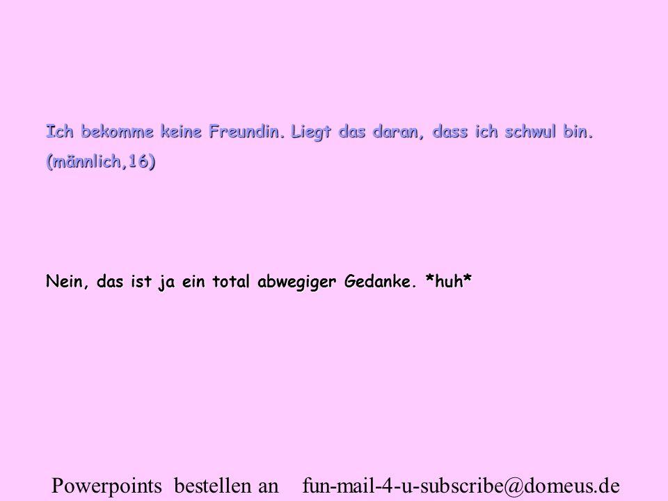 Powerpoints bestellen an fun-mail-4-u-subscribe@domeus.de Ich bekomme keine Freundin. Liegt das daran, dass ich schwul bin. (männlich,16) Nein, das is