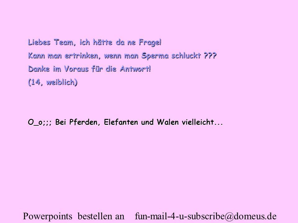 Powerpoints bestellen an fun-mail-4-u-subscribe@domeus.de Liebes Team, ich hätte da ne Frage! Kann man ertrinken, wenn man Sperma schluckt ??? Danke i