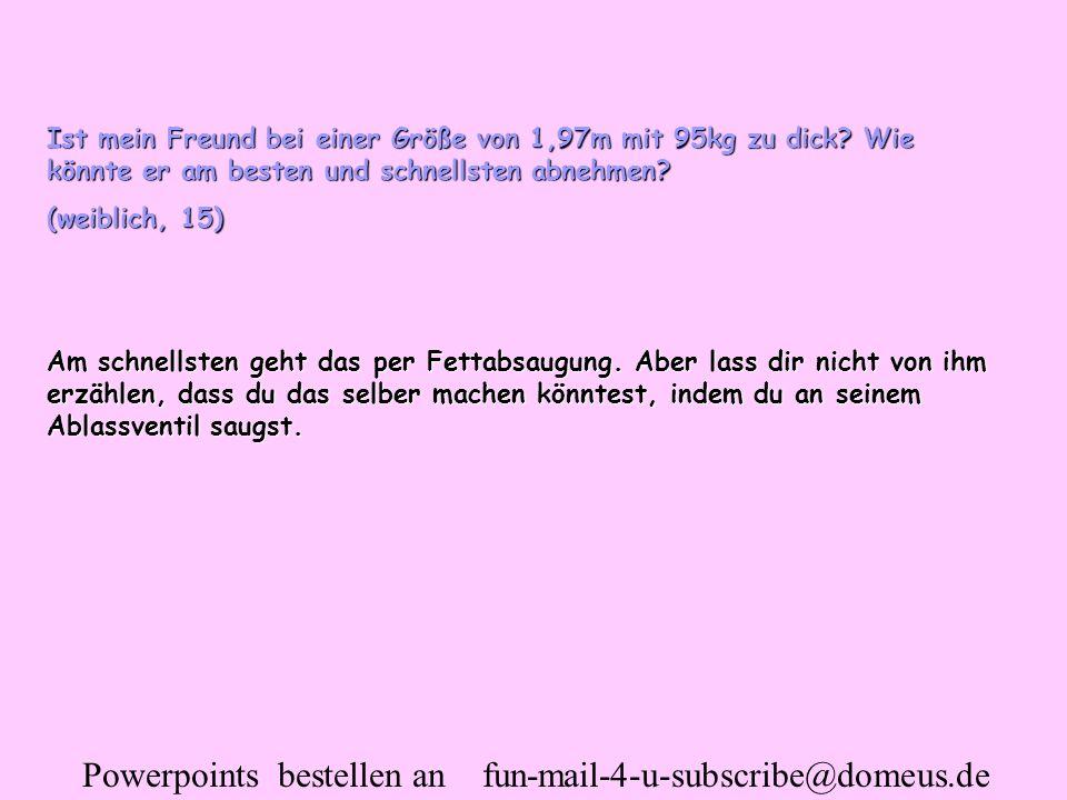 Powerpoints bestellen an fun-mail-4-u-subscribe@domeus.de Ist mein Freund bei einer Größe von 1,97m mit 95kg zu dick? Wie könnte er am besten und schn