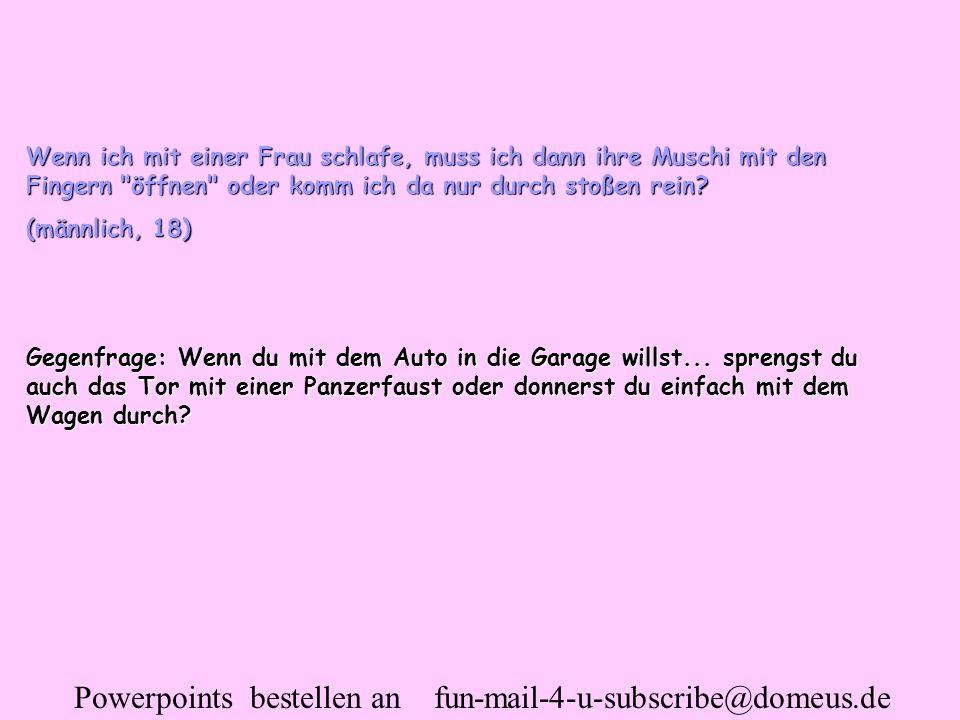 Powerpoints bestellen an fun-mail-4-u-subscribe@domeus.de Wenn ich mit einer Frau schlafe, muss ich dann ihre Muschi mit den Fingern