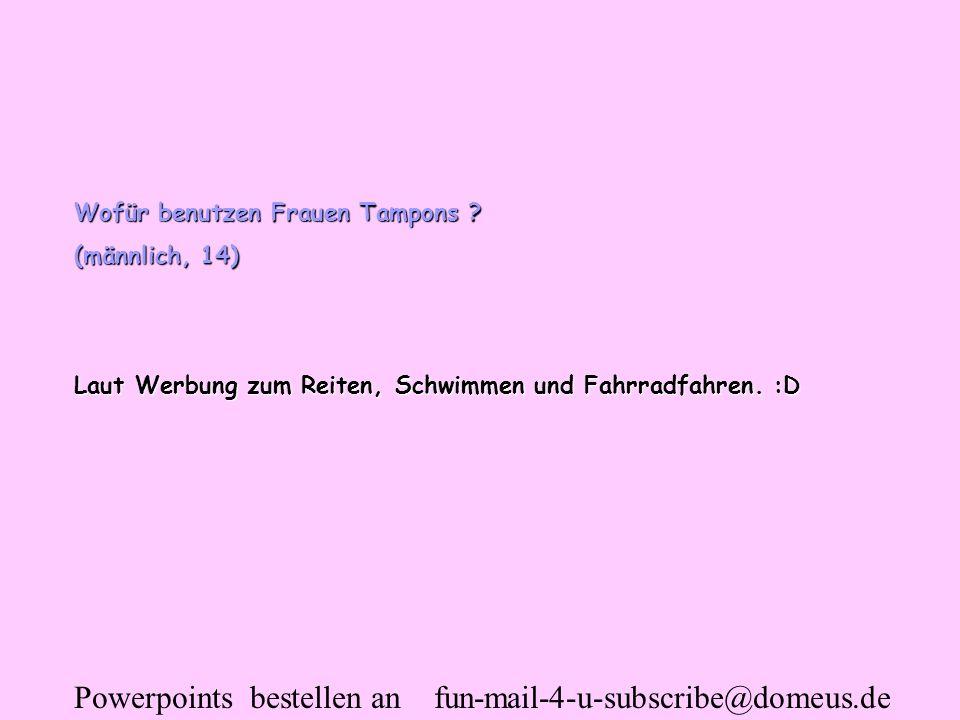 Powerpoints bestellen an fun-mail-4-u-subscribe@domeus.de Wofür benutzen Frauen Tampons ? (männlich, 14) Laut Werbung zum Reiten, Schwimmen und Fahrra