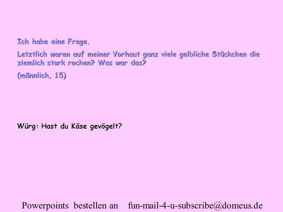 Powerpoints bestellen an fun-mail-4-u-subscribe@domeus.de Ich habe eine Frage. Letztlich waren auf meiner Vorhaut ganz viele gelbliche Stückchen die z