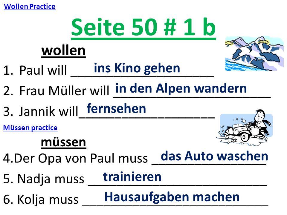 Seite 50 # 1 b wollen 1.Paul will ____________________ 2.Frau Müller will ______________________ 3.Jannik will___________________ müssen 4.Der Opa von Paul muss ________________ 5.