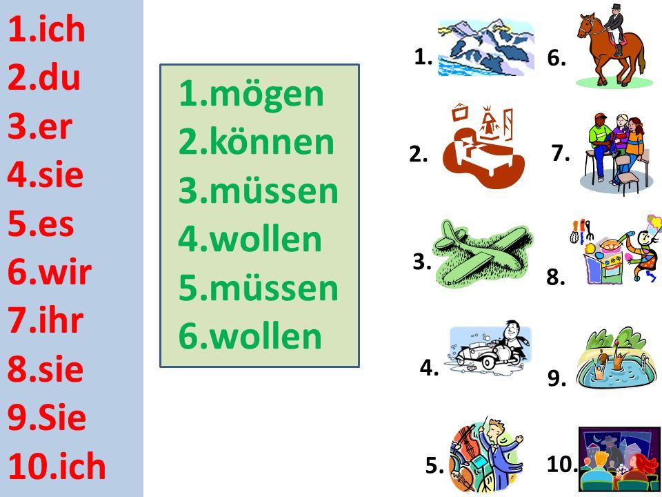 1.ich 2.du 3.er 4.sie 5.es 6.wir 7.ihr 8.sie 9.Sie 10.ich 1.mögen 2.können 3.müssen 4.wollen 5.müssen 6.wollen 1.