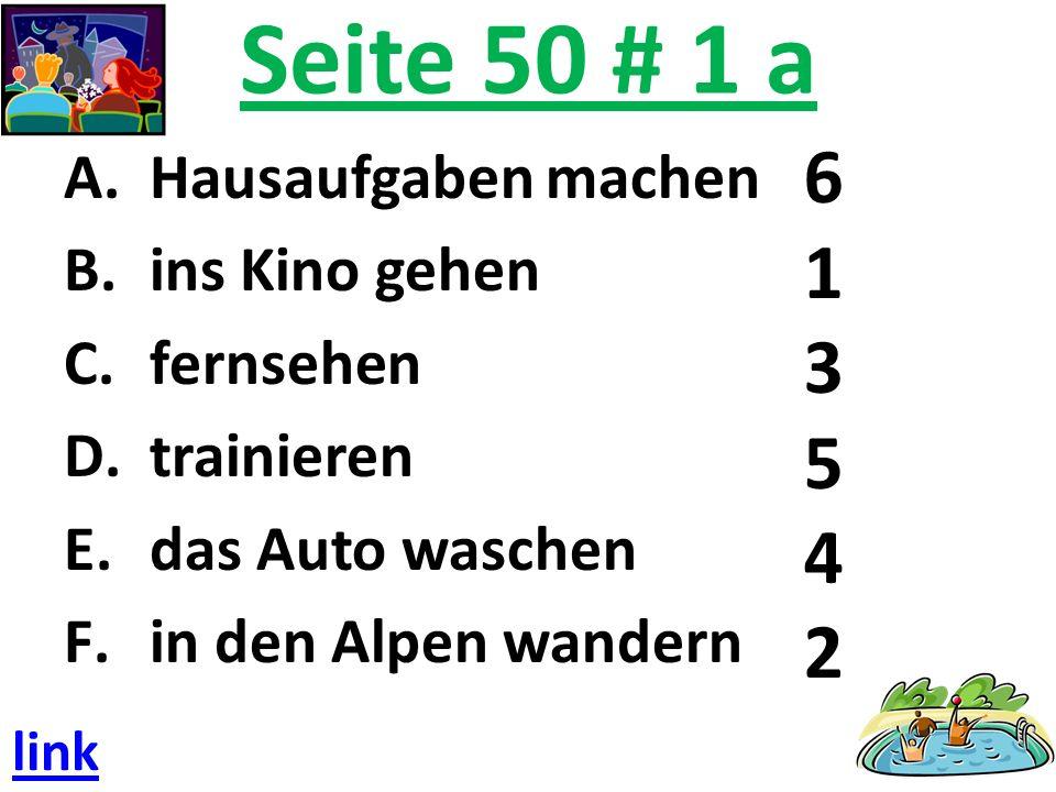 Seite 50 # 1 a A.Hausaufgaben machen B.ins Kino gehen C.fernsehen D.trainieren E.das Auto waschen F.in den Alpen wandern 6 1 3 5 4 2 link