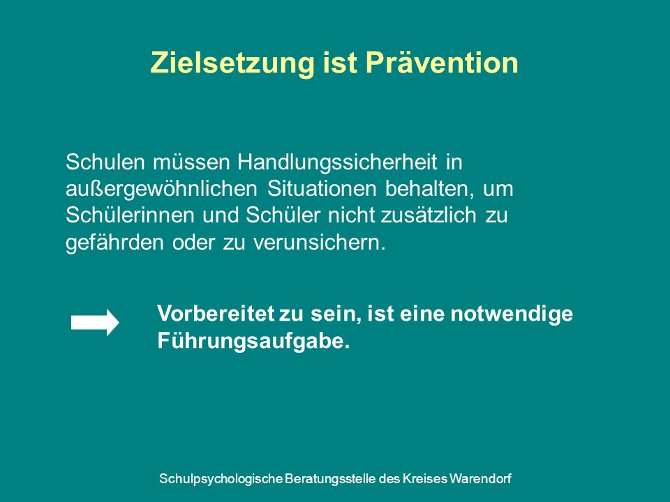 Schulpsychologische Beratungsstelle des Kreises Warendorf Zielsetzung ist Prävention Schulen müssen Handlungssicherheit in außergewöhnlichen Situationen behalten, um Schülerinnen und Schüler nicht zusätzlich zu gefährden oder zu verunsichern.