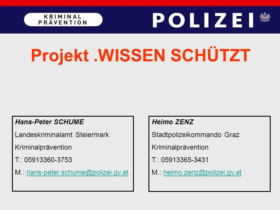 Projekt.WISSEN SCHÜTZT Hans-Peter SCHUME Landeskriminalamt Steiermark Kriminalprävention T.: 05913360-3753 M.: hans-peter.schume@polizei.gv.athans-peter.schume@polizei.gv.at Heimo ZENZ Stadtpolizeikommando Graz Kriminalprävention T.: 05913365-3431 M.: heimo.zenz@polizei.gv.atheimo.zenz@polizei.gv.at