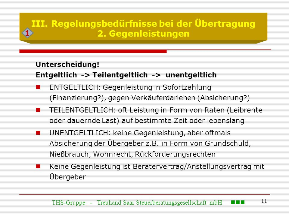 11 III. Regelungsbedürfnisse bei der Übertragung 2. Gegenleistungen Unterscheidung! Entgeltlich -> Teilentgeltlich -> unentgeltlich ENTGELTLICH: Gegen