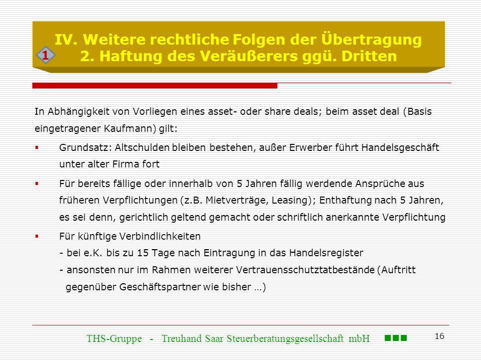 16 IV. Weitere rechtliche Folgen der Übertragung 2. Haftung des Veräußerers ggü. Dritten In Abhängigkeit von Vorliegen eines asset- oder share deals;