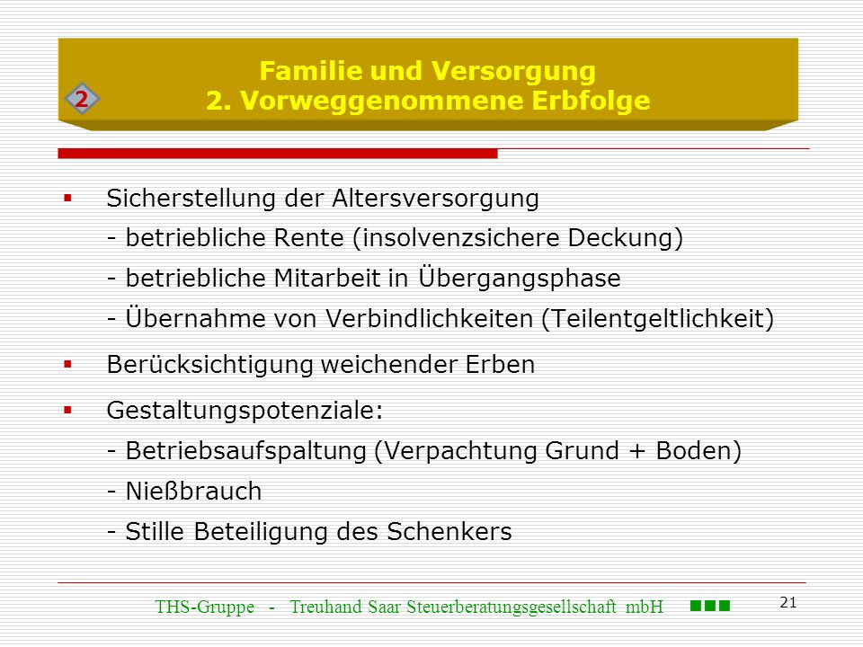 21 Familie und Versorgung 2. Vorweggenommene Erbfolge  Sicherstellung der Altersversorgung - betriebliche Rente (insolvenzsichere Deckung) - betriebl