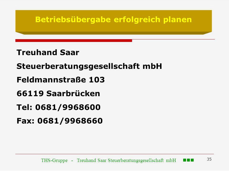35 Betriebsübergabe erfolgreich planen Treuhand Saar Steuerberatungsgesellschaft mbH Feldmannstraße 103 66119 Saarbrücken Tel: 0681/9968600 Fax: 0681/9968660 THS-Gruppe - Treuhand Saar Steuerberatungsgesellschaft mbH