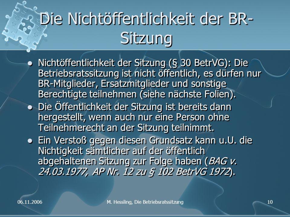 06.11.2006M. Hessling, Die Betriebsratssitzung10 Die Nichtöffentlichkeit der BR- Sitzung Nichtöffentlichkeit der Sitzung (§ 30 BetrVG): Die Betriebsra
