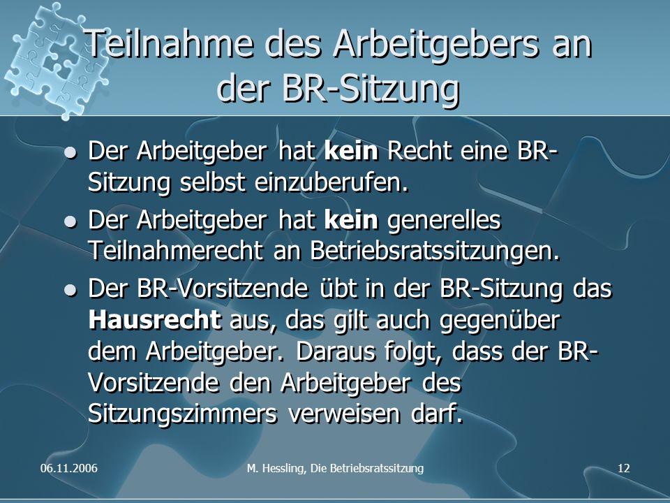 06.11.2006M. Hessling, Die Betriebsratssitzung12 Teilnahme des Arbeitgebers an der BR-Sitzung Der Arbeitgeber hat kein Recht eine BR- Sitzung selbst e