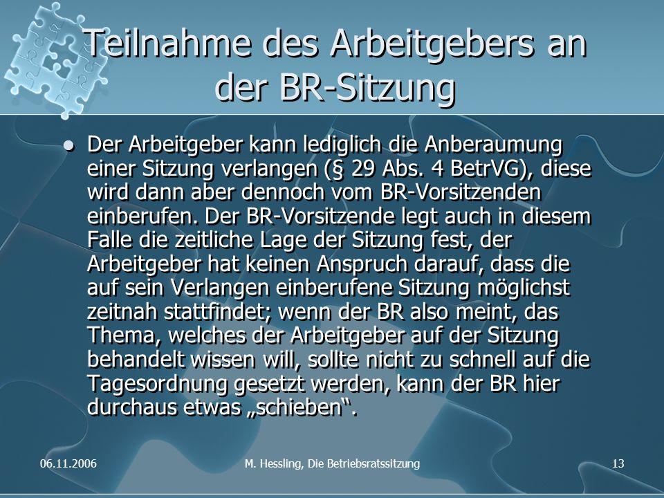 06.11.2006M. Hessling, Die Betriebsratssitzung13 Teilnahme des Arbeitgebers an der BR-Sitzung Der Arbeitgeber kann lediglich die Anberaumung einer Sit
