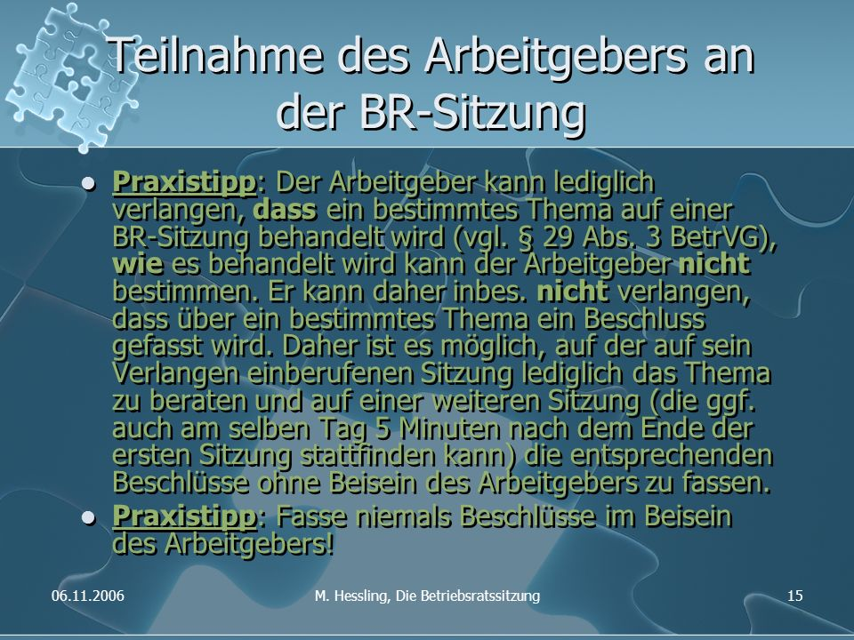 06.11.2006M. Hessling, Die Betriebsratssitzung15 Teilnahme des Arbeitgebers an der BR-Sitzung Praxistipp: Der Arbeitgeber kann lediglich verlangen, da