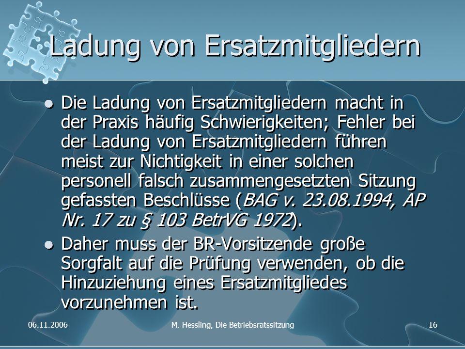 06.11.2006M. Hessling, Die Betriebsratssitzung16 Ladung von Ersatzmitgliedern Die Ladung von Ersatzmitgliedern macht in der Praxis häufig Schwierigkei