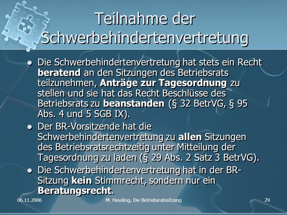 06.11.2006M. Hessling, Die Betriebsratssitzung29 Teilnahme der Schwerbehindertenvertretung Die Schwerbehindertenvertretung hat stets ein Recht beraten