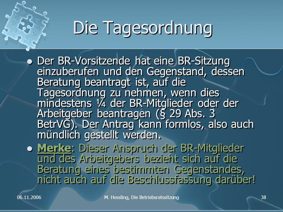 06.11.2006M. Hessling, Die Betriebsratssitzung38 Die Tagesordnung Der BR-Vorsitzende hat eine BR-Sitzung einzuberufen und den Gegenstand, dessen Berat