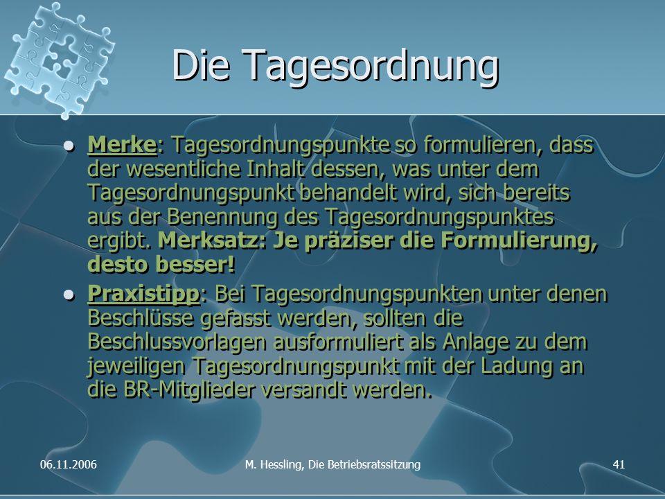 06.11.2006M. Hessling, Die Betriebsratssitzung41 Die Tagesordnung Merke: Tagesordnungspunkte so formulieren, dass der wesentliche Inhalt dessen, was u