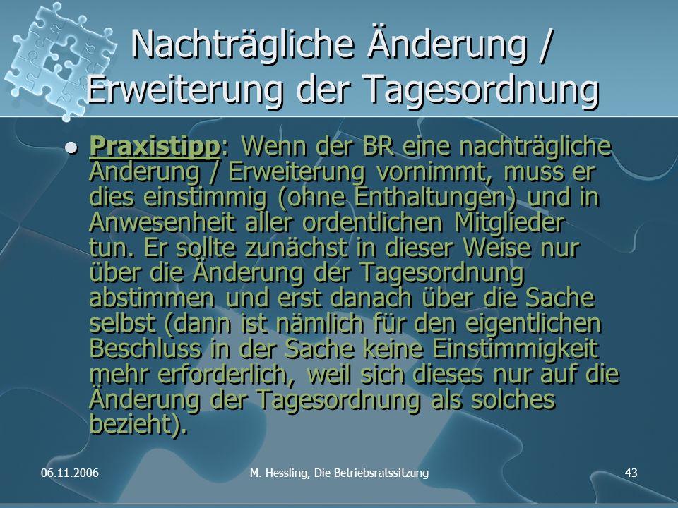 06.11.2006M. Hessling, Die Betriebsratssitzung43 Nachträgliche Änderung / Erweiterung der Tagesordnung Praxistipp: Wenn der BR eine nachträgliche Ände