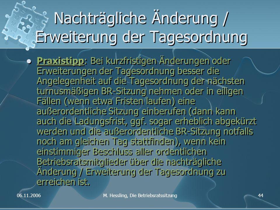 06.11.2006M. Hessling, Die Betriebsratssitzung44 Nachträgliche Änderung / Erweiterung der Tagesordnung Praxistipp: Bei kurzfristigen Änderungen oder E