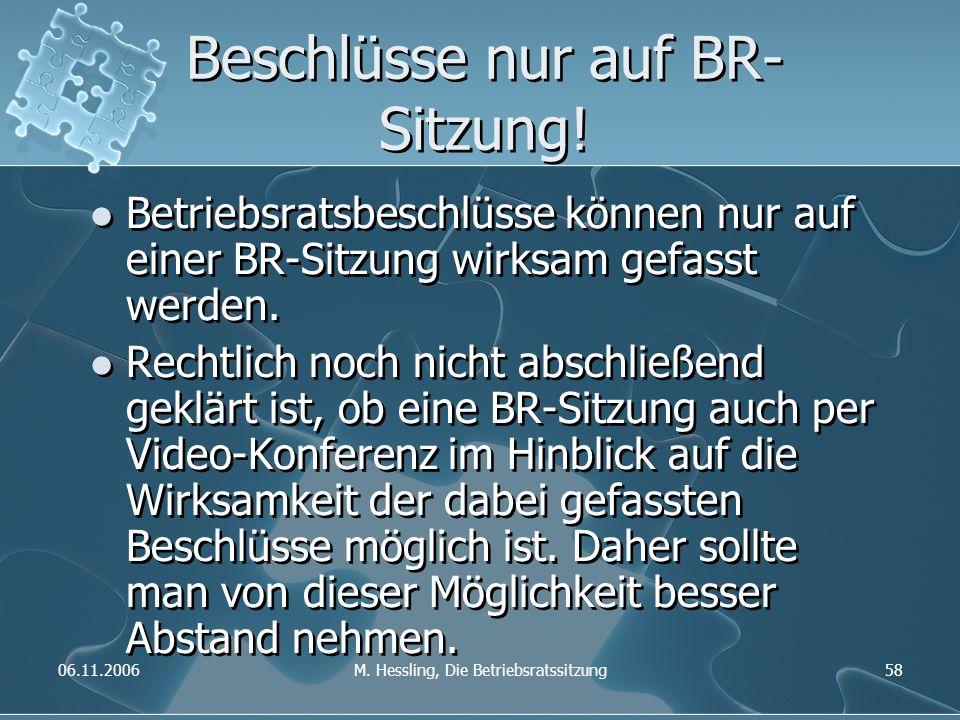 06.11.2006M. Hessling, Die Betriebsratssitzung58 Beschlüsse nur auf BR- Sitzung! Betriebsratsbeschlüsse können nur auf einer BR-Sitzung wirksam gefass