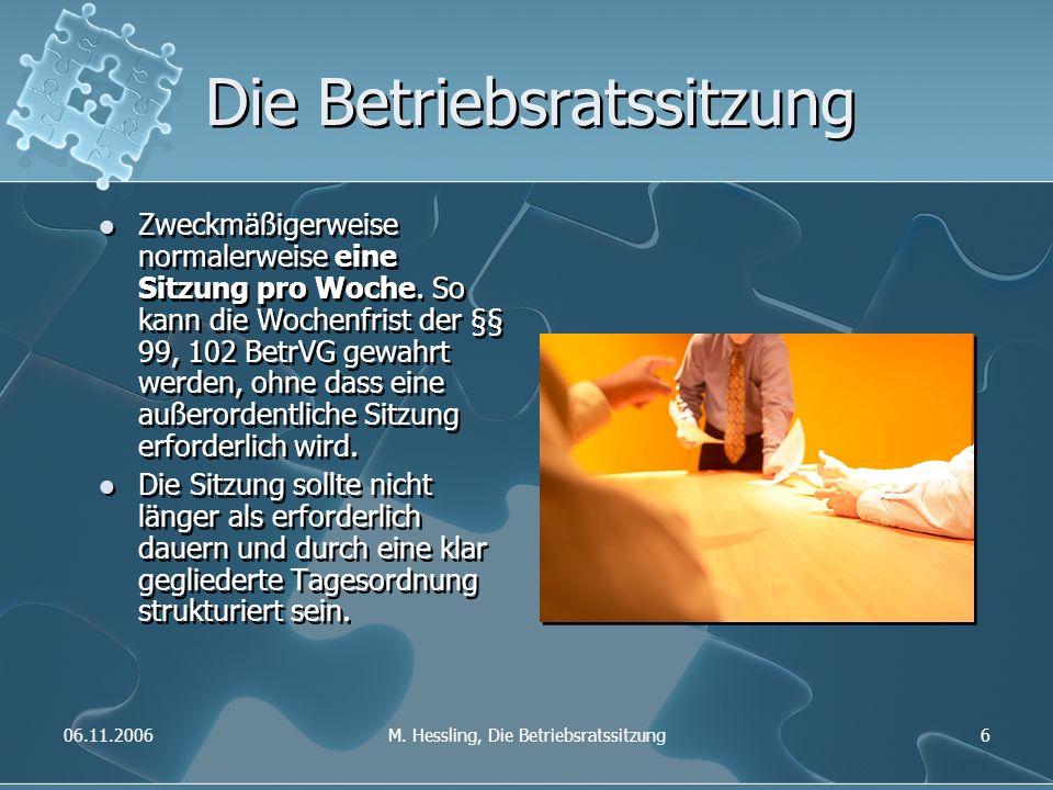 06.11.2006M. Hessling, Die Betriebsratssitzung6 Die Betriebsratssitzung Zweckmäßigerweise normalerweise eine Sitzung pro Woche. So kann die Wochenfris