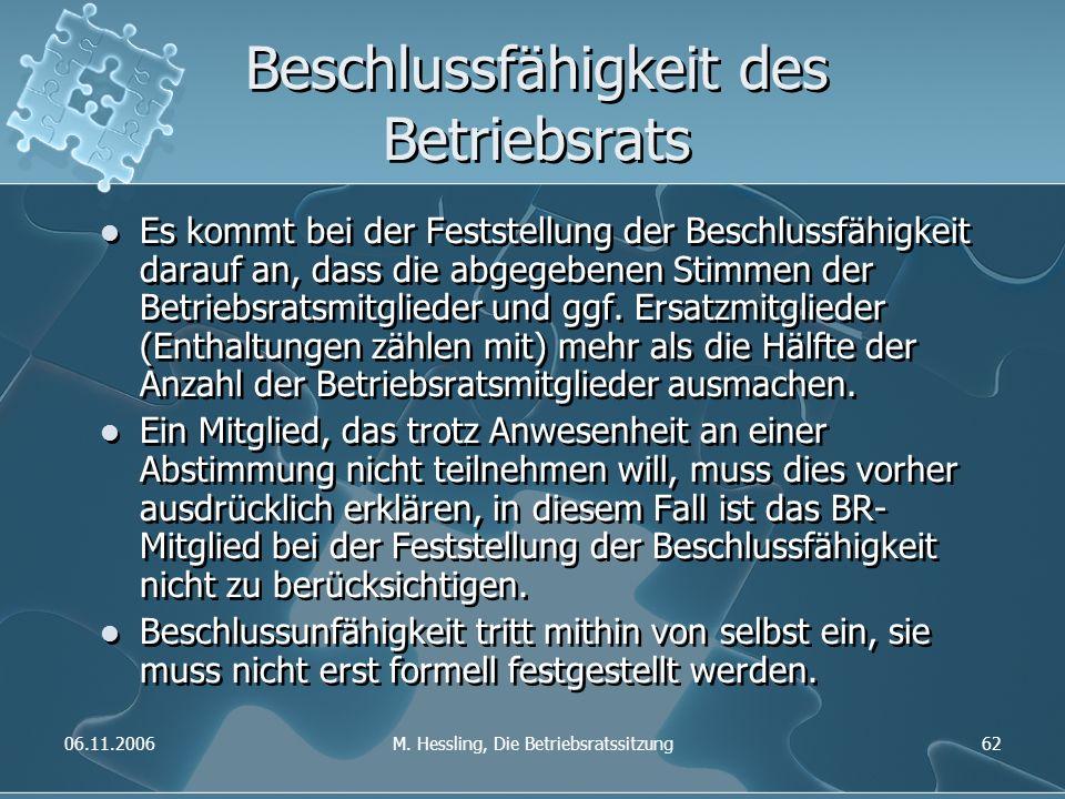 06.11.2006M. Hessling, Die Betriebsratssitzung62 Beschlussfähigkeit des Betriebsrats Es kommt bei der Feststellung der Beschlussfähigkeit darauf an, d