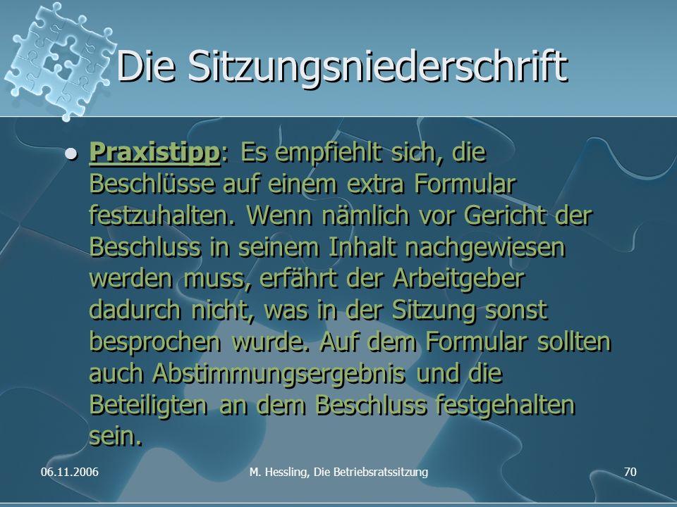 06.11.2006M. Hessling, Die Betriebsratssitzung70 Die Sitzungsniederschrift Praxistipp: Es empfiehlt sich, die Beschlüsse auf einem extra Formular fest