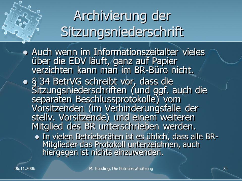 06.11.2006M. Hessling, Die Betriebsratssitzung75 Archivierung der Sitzungsniederschrift Auch wenn im Informationszeitalter vieles über die EDV läuft,