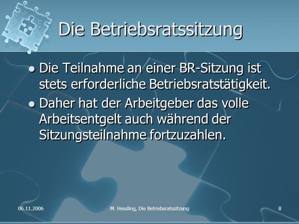 06.11.2006M. Hessling, Die Betriebsratssitzung8 Die Betriebsratssitzung Die Teilnahme an einer BR-Sitzung ist stets erforderliche Betriebsratstätigkei