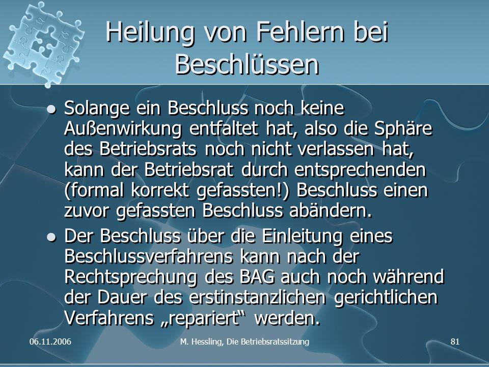 06.11.2006M. Hessling, Die Betriebsratssitzung81 Heilung von Fehlern bei Beschlüssen Solange ein Beschluss noch keine Außenwirkung entfaltet hat, also