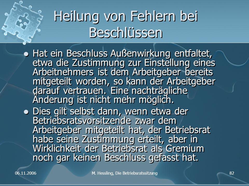 06.11.2006M. Hessling, Die Betriebsratssitzung82 Heilung von Fehlern bei Beschlüssen Hat ein Beschluss Außenwirkung entfaltet, etwa die Zustimmung zur