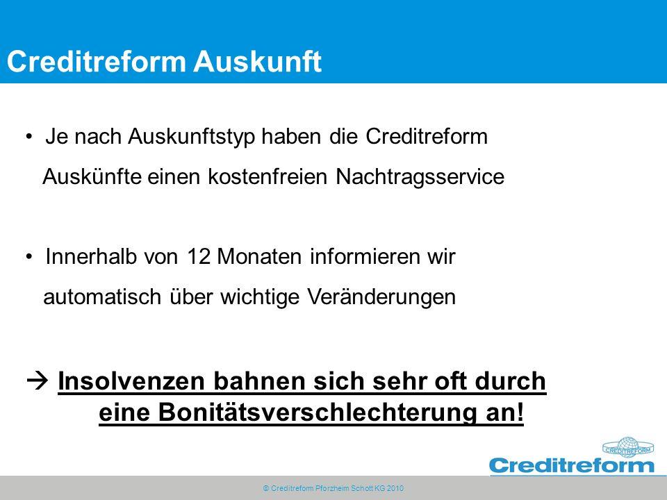 © Creditreform Pforzheim Schott KG 2010 Creditreform Auskunft Je nach Auskunftstyp haben die Creditreform Auskünfte einen kostenfreien Nachtragsservice Innerhalb von 12 Monaten informieren wir automatisch über wichtige Veränderungen  Insolvenzen bahnen sich sehr oft durch eine Bonitätsverschlechterung an!