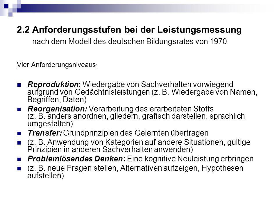 2.2 Anforderungsstufen bei der Leistungsmessung nach dem Modell des deutschen Bildungsrates von 1970 Vier Anforderungsniveaus : Reproduktion: Wiedergabe von Sachverhalten vorwiegend aufgrund von Gedächtnisleistungen (z.