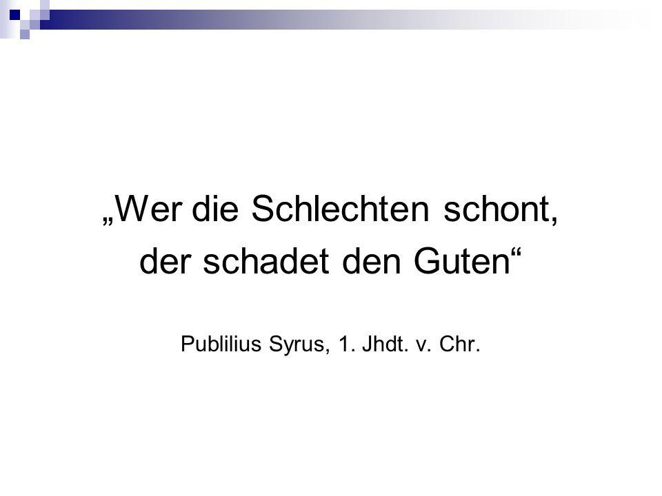 """""""Wer die Schlechten schont, der schadet den Guten"""" Publilius Syrus, 1. Jhdt. v. Chr."""