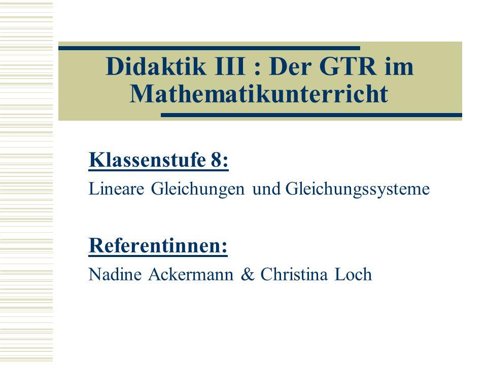 Didaktik III : Der GTR im Mathematikunterricht Klassenstufe 8: Lineare Gleichungen und Gleichungssysteme Referentinnen: Nadine Ackermann & Christina Loch